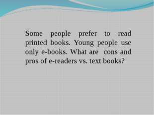 Some people prefer to read printed books. Young people use only e-books. What