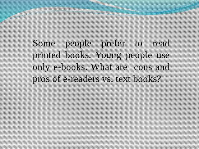 Some people prefer to read printed books. Young people use only e-books. What...