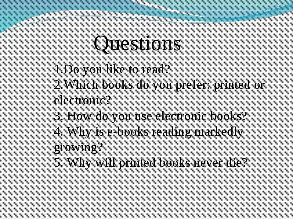 Questions 1.Do you like to read? 2.Which books do you prefer: printed or elec...