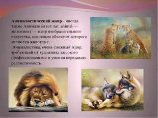 Анималистический жанр - иногда также Анимализм (от лат. animal — животное) —