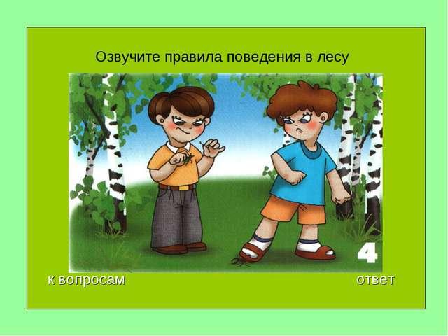 Озвучите правила поведения в лесу 40 к вопросам ответ