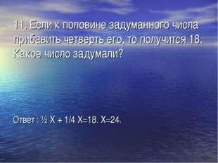 11. Если к половине задуманного числа прибавить четверть его, то получится 18