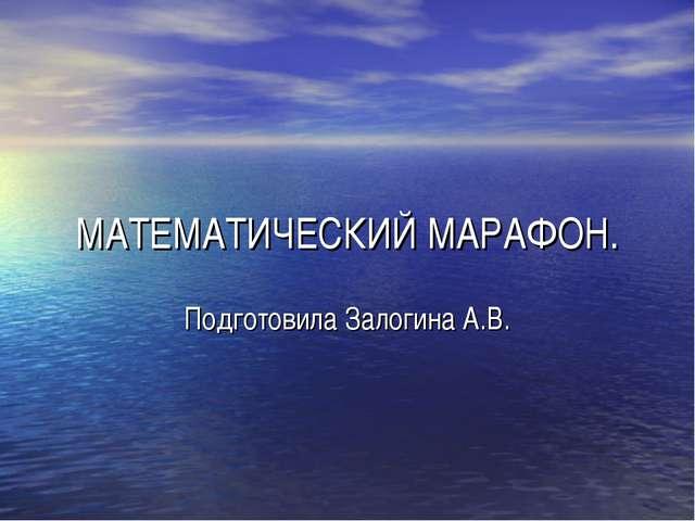 МАТЕМАТИЧЕСКИЙ МАРАФОН. Подготовила Залогина А.В.