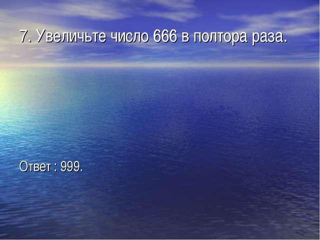 7. Увеличьте число 666 в полтора раза. Ответ : 999.