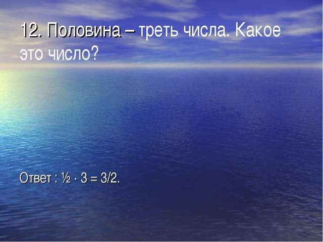 12. Половина – треть числа. Какое это число? Ответ : ½ · 3 = 3/2.