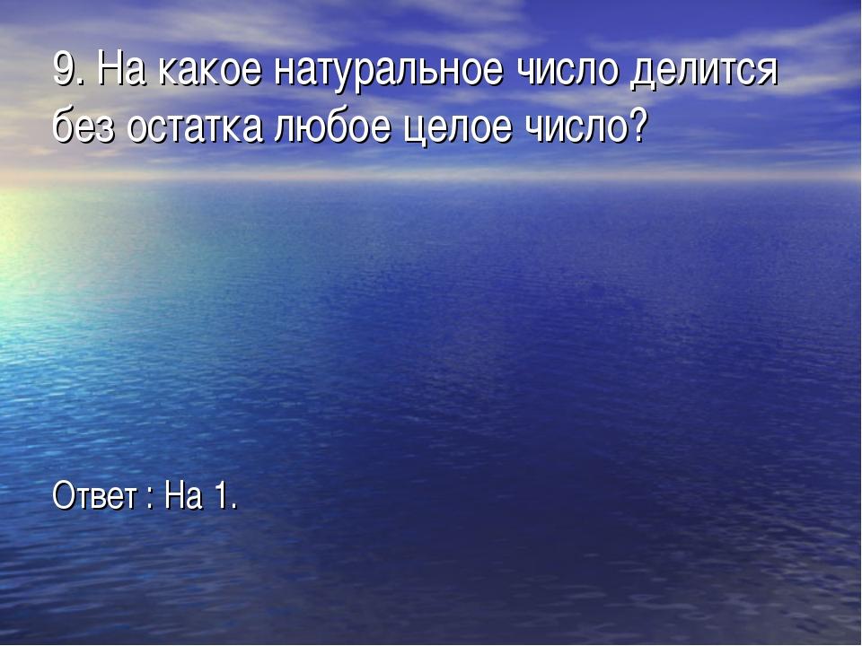 9. На какое натуральное число делится без остатка любое целое число? Ответ :...