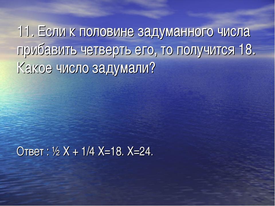 11. Если к половине задуманного числа прибавить четверть его, то получится 18...