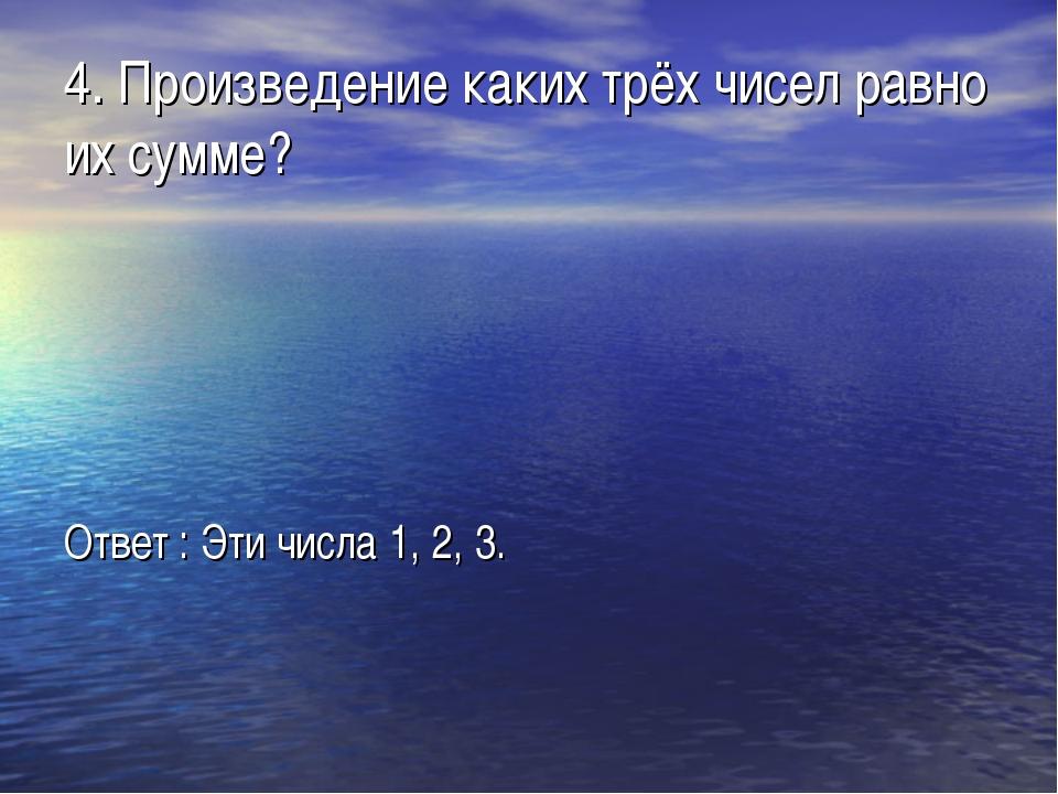 4. Произведение каких трёх чисел равно их сумме? Ответ : Эти числа 1, 2, 3.
