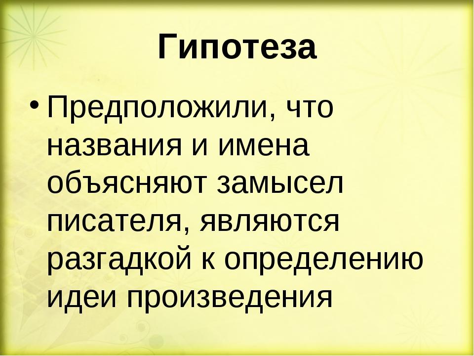 Гипотеза Предположили, что названия и имена объясняют замысел писателя, являю...