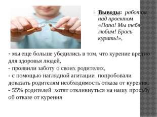 Выводы: работая над проектом «Папа! Мы тебя любим! Брось курить!», - мы еще