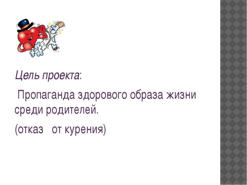 Цель проекта: Пропаганда здорового образа жизни среди родителей. (отказ от к...
