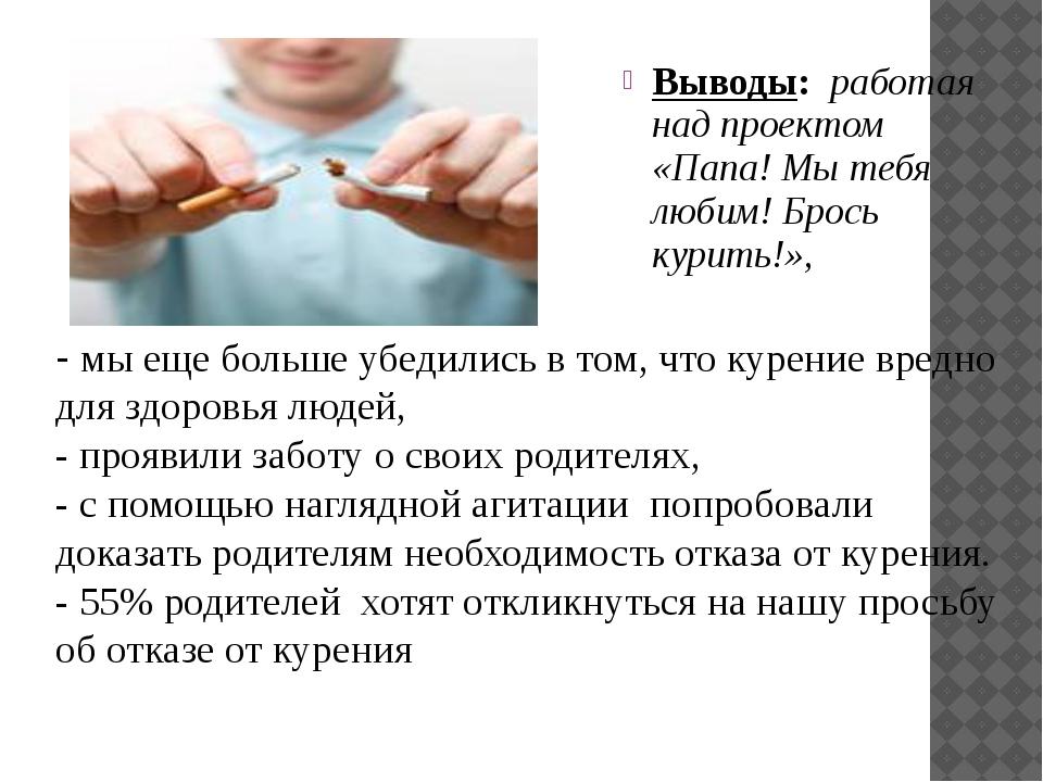Выводы: работая над проектом «Папа! Мы тебя любим! Брось курить!», - мы еще...