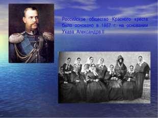 Российское общество Красного креста было основано в 1867 г. на основании Указ