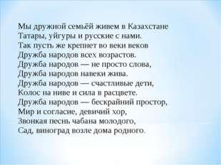 Мы дружной семьёй живем в Казахстане Татары, уйгуры и русские с нами. Так п