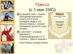 Одесса (с 1 мая 1945) 22 декабря 1942 г. Указом Президиума Верховного Совета