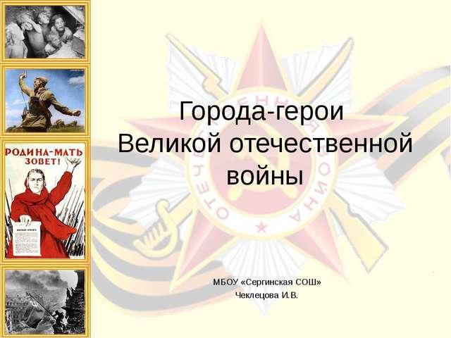 Города-герои Великой отечественной войны МБОУ «Сергинская СОШ» Чеклецова И.В.