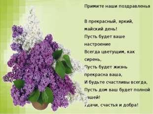 Примите наши поздравленья В прекрасный, яркий, майский день! Пусть будет ваше