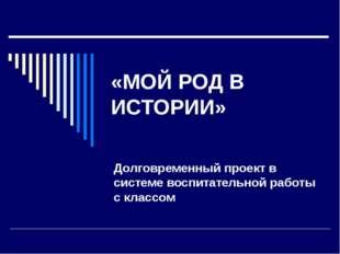 «МОЙ РОД В ИСТОРИИ» Долговременный проект в системе воспитательной работы с к