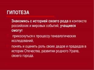 ГИПОТЕЗА Знакомясь с историей своего рода в контексте российских и мировых с
