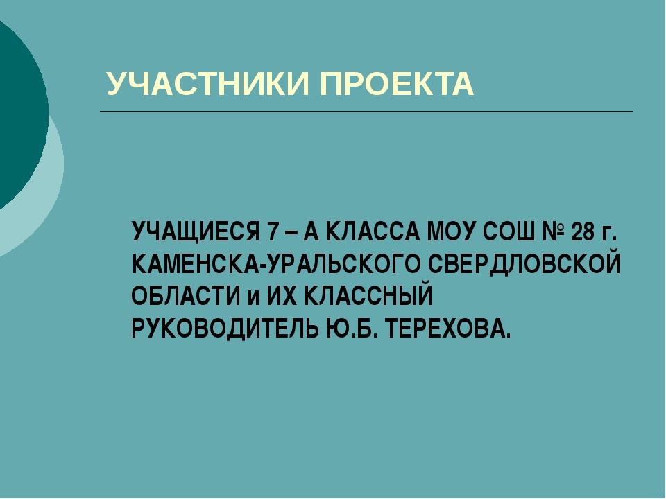 УЧАСТНИКИ ПРОЕКТА УЧАЩИЕСЯ 7 – А КЛАССА МОУ СОШ № 28 г. КАМЕНСКА-УРАЛЬСКОГО...