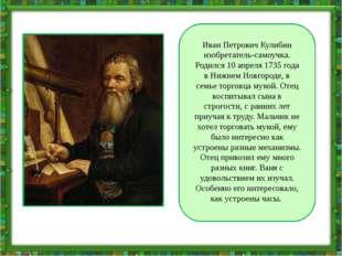 Иван Петрович Кулибин изобретатель-самоучка. Родился 10 апреля 1735 года в Н