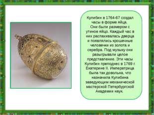 Кулибин в 1764-67 создал часы в форме яйца. Они были размером с утиное яйцо.