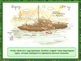 Чтобы облегчить труд бурлаков, Кулибин создаёт такое водоходное судно, котор