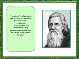 Гениальный изобретатель, конструктор и ученый не только вызывал восхищение