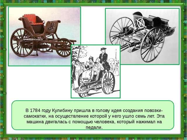 В 1784 году Кулибину пришла в голову идея создания повозки-самокатки, на осу...