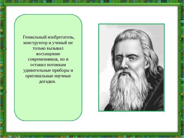 Гениальный изобретатель, конструктор и ученый не только вызывал восхищение...