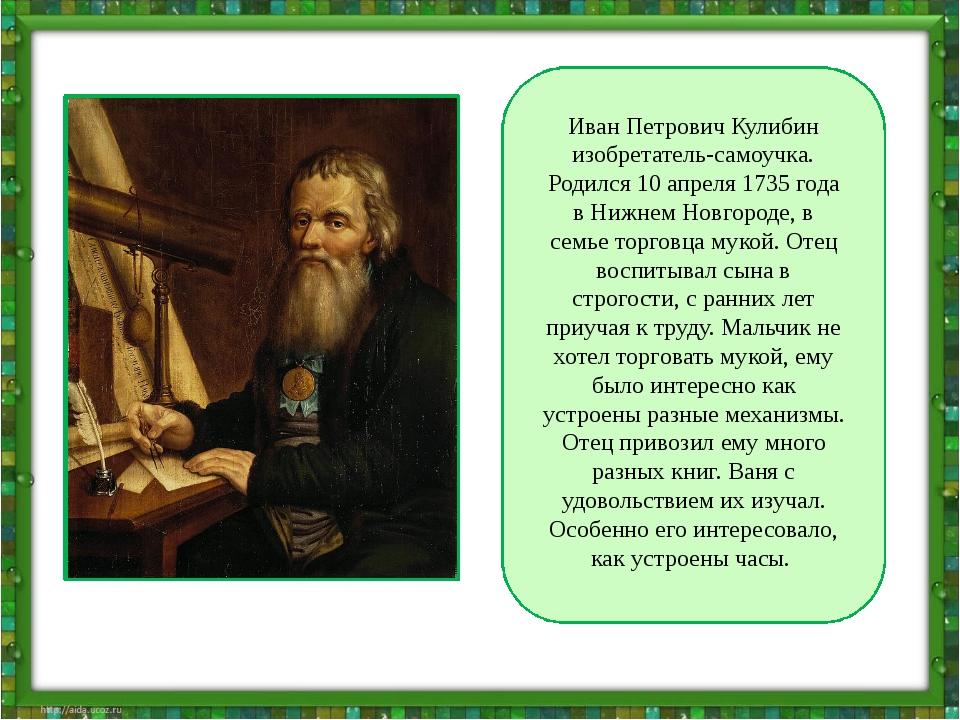 Иван Петрович Кулибин изобретатель-самоучка. Родился 10 апреля 1735 года в Н...