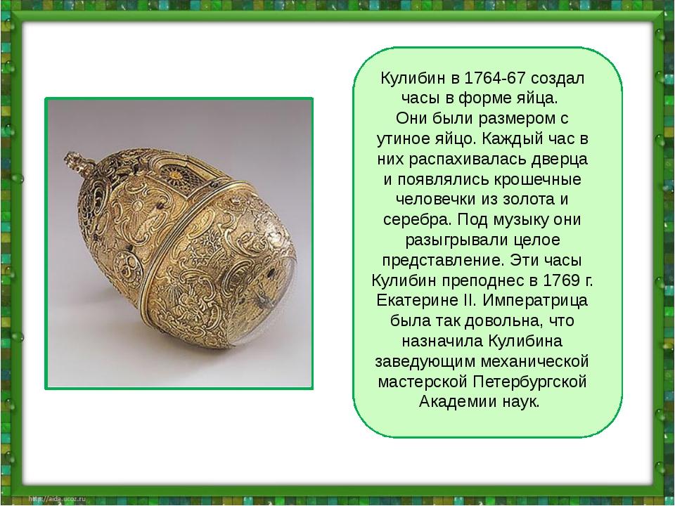 Кулибин в 1764-67 создал часы в форме яйца. Они были размером с утиное яйцо....