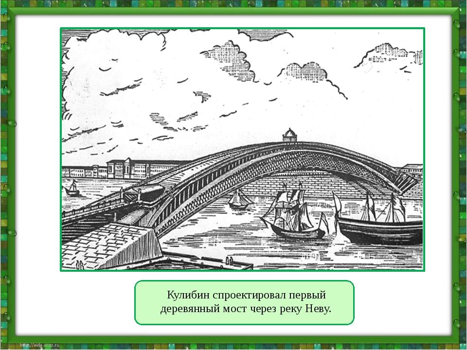 Кулибин спроектировал первый деревянный мост через реку Неву.