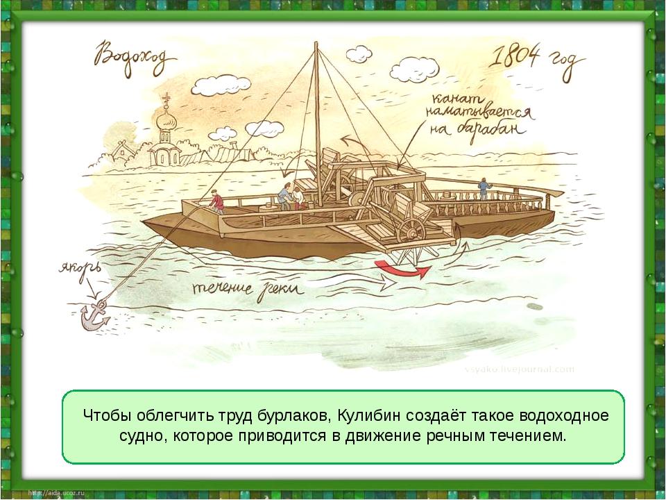 Чтобы облегчить труд бурлаков, Кулибин создаёт такое водоходное судно, котор...