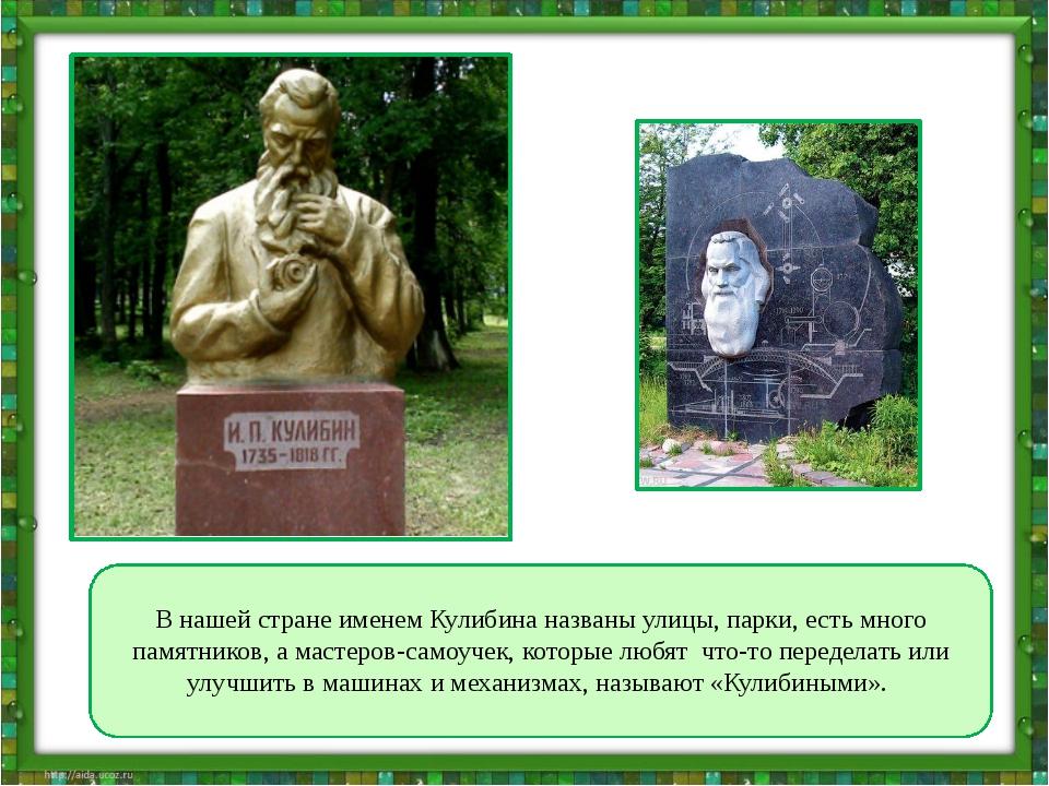 В нашей стране именем Кулибина названы улицы, парки, есть много памятников,...