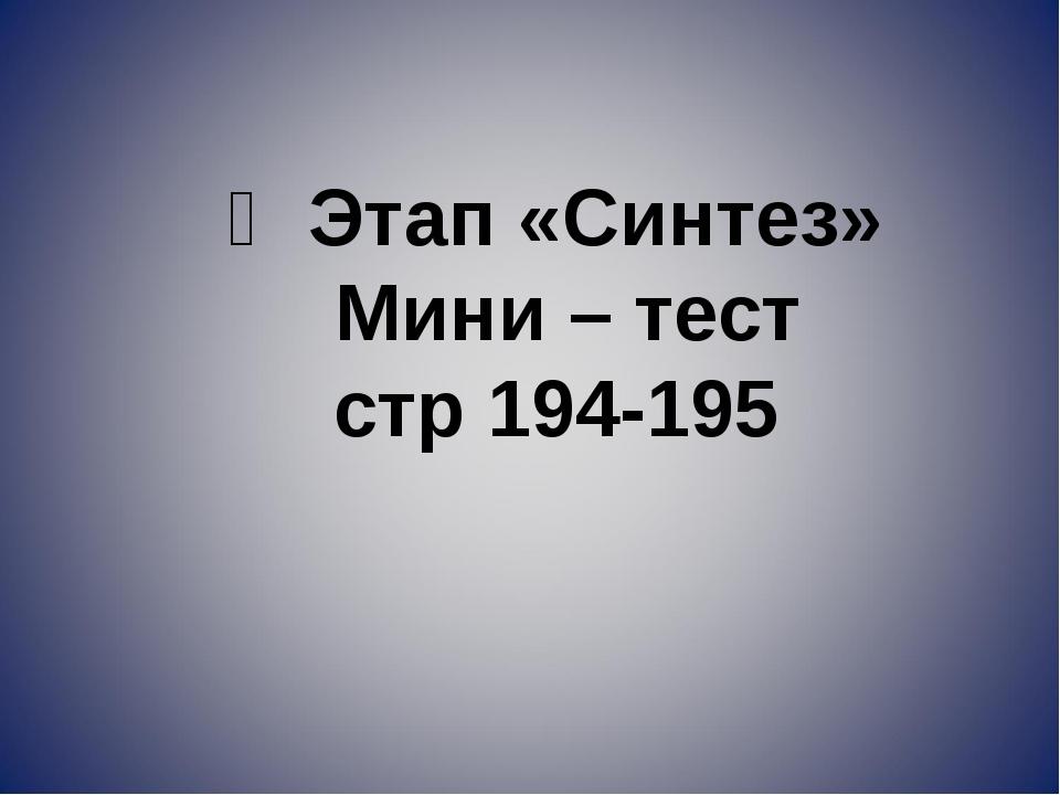 Ү Этап «Синтез» Мини – тест стр 194-195