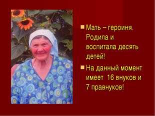 Мать – героиня. Родила и воспитала десять детей! На данный момент имеет 16 вн