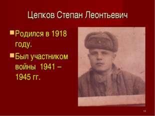 Цепков Степан Леонтьевич Родился в 1918 году. Был участником войны 1941 – 194