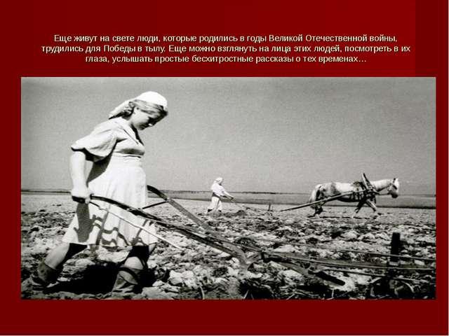 Еще живут на свете люди, которые родились в годы Великой Отечественной войны,...