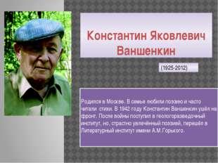 Константин Яковлевич Ваншенкин Родился в Москве. В семье любили поэзию и част