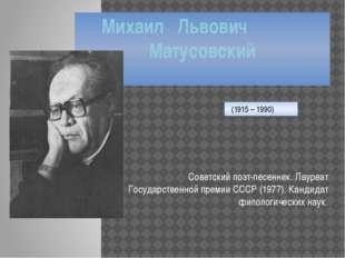 Михаил Львович Матусовский Советский поэт-песенник. Лауреат Государственной п
