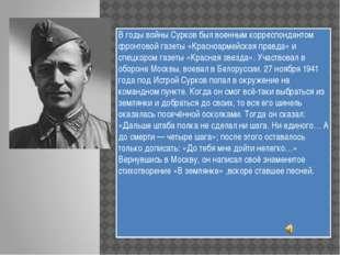 В годы войны Сурков был военным корреспондентом фронтовой газеты «Красноармей