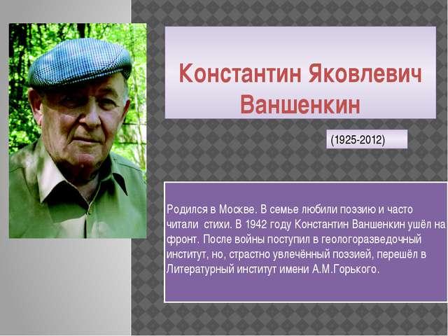 Константин Яковлевич Ваншенкин Родился в Москве. В семье любили поэзию и част...