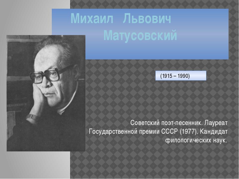Михаил Львович Матусовский Советский поэт-песенник. Лауреат Государственной п...