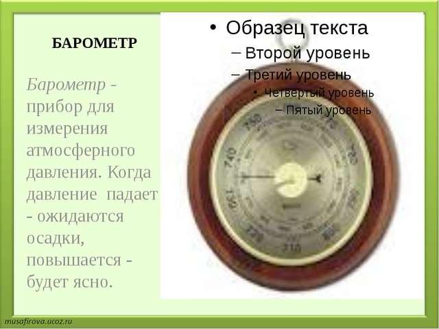 БАРОМЕТР Барометр - прибор для измерения атмосферного давления. Когда давлени...