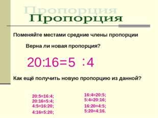 Поменяйте местами средние члены пропорции 20 : 16 = 5 : 4 Верна ли новая проп