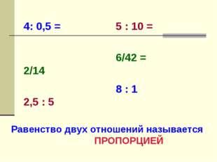 4: 0,5 =   2/14   2,5 : 5  5 : 10 = 6/42 = 8 : 1 Равенство двух отношен