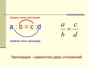 Средние члены пропорции a : b = c :d Пропорция – равенство двух отношений Кра