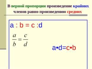 В верной пропорции произведение крайних членов равно произведению средних a :