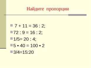 Найдите пропорции 7 + 11 = 36 : 2; 72 : 9 = 16 : 2; 1/5= 20 : 4; 5 • 40 = 100